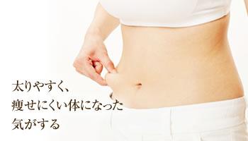 太りやすく、 痩せにくい体になった気がする